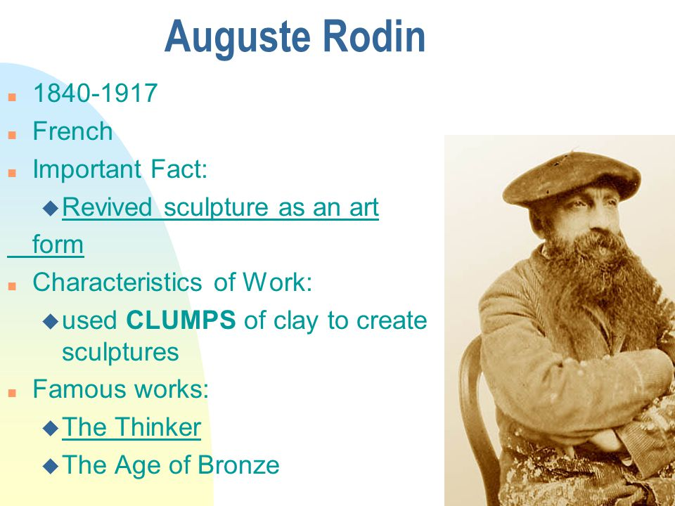 Auguste Rodin n 1840-1917 n French n Important Fact: u Revived sculpture as an art form n Characteristics of Work: u used CLUMPS of clay to create sculptures n Famous works: u The Thinker u The Age of Bronze
