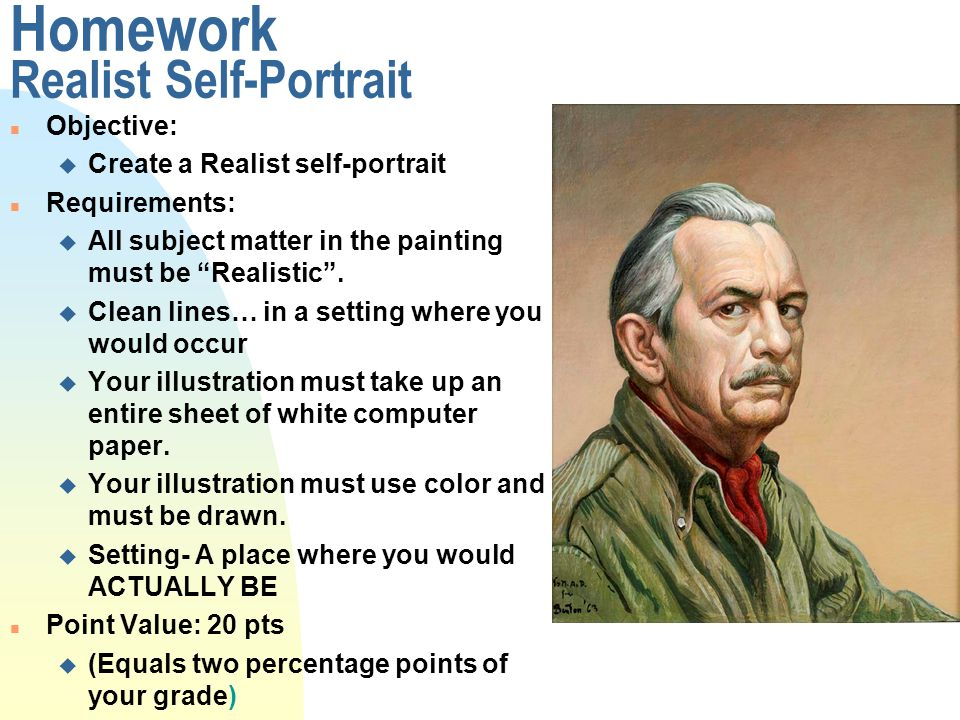 Homework Realist Self-Portrait n Objective: u Create a Realist self-portrait n Requirements: u All subject matter in the painting must be Realistic .