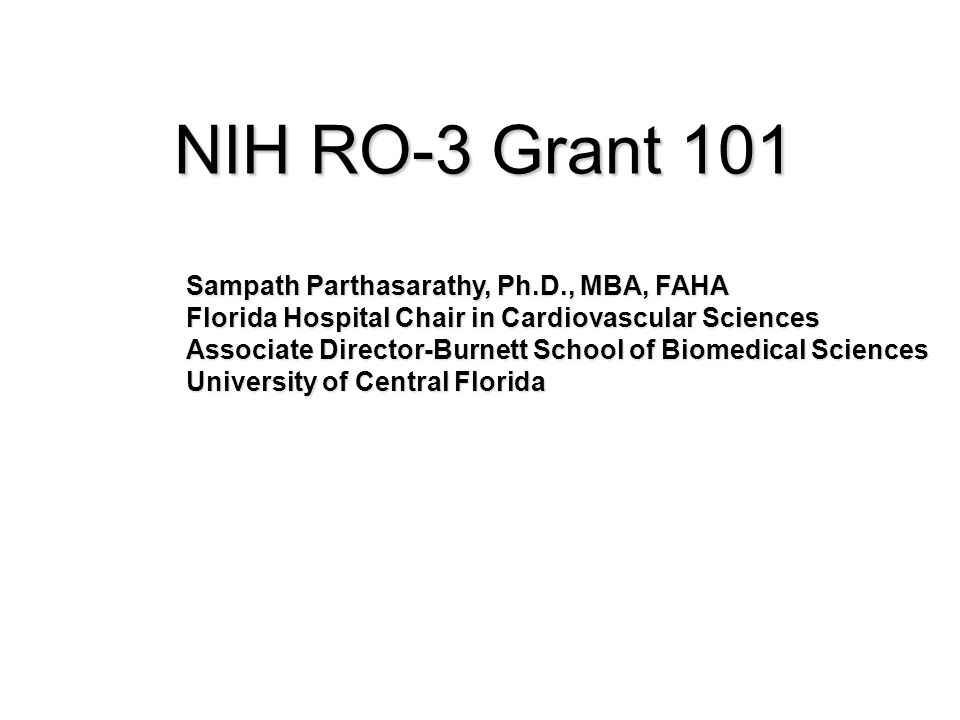 NIH RO-3 Grant 101 Sampath Parthasarathy, Ph.D., MBA, FAHA Florida Hospital Chair in Cardiovascular Sciences Associate Director-Burnett School of Biomedical Sciences University of Central Florida