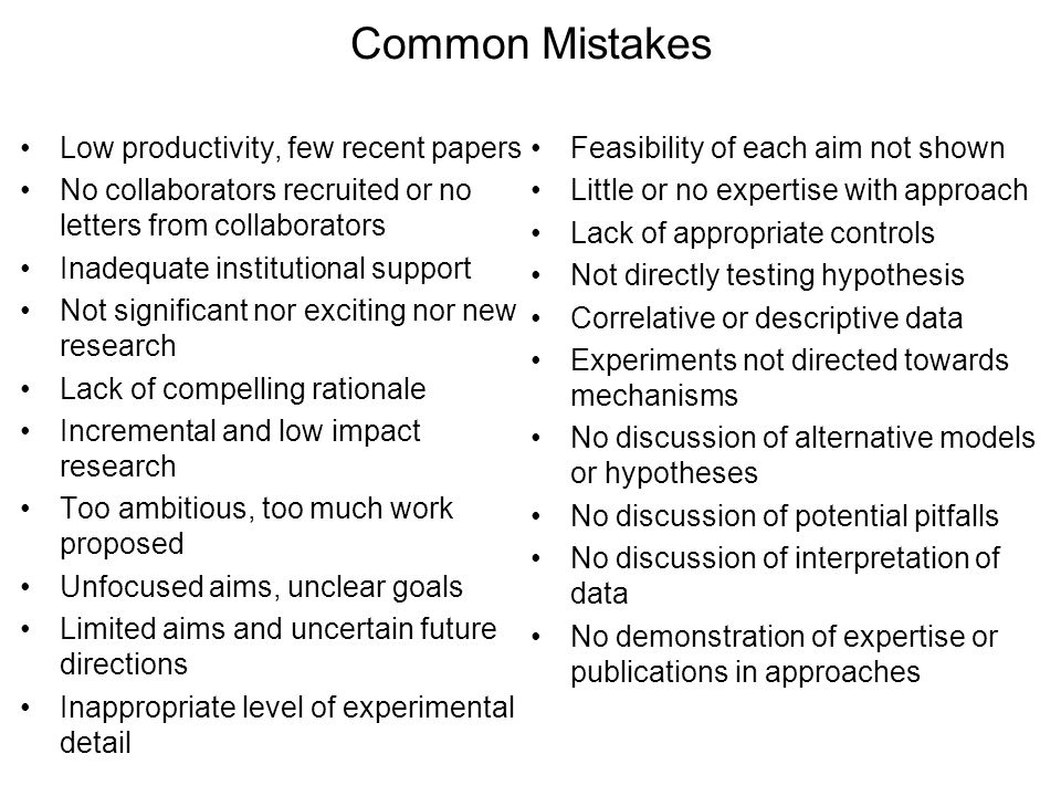 Common Mistakes Low productivity, few recent papers No collaborators recruited or no letters from collaborators Inadequate institutional support Not significant nor exciting nor new research Lack of compelling rationale Incremental and low impact research Too ambitious, too much work proposed Unfocused aims, unclear goals Limited aims and uncertain future directions Inappropriate level of experimental detail Feasibility of each aim not shown Little or no expertise with approach Lack of appropriate controls Not directly testing hypothesis Correlative or descriptive data Experiments not directed towards mechanisms No discussion of alternative models or hypotheses No discussion of potential pitfalls No discussion of interpretation of data No demonstration of expertise or publications in approaches