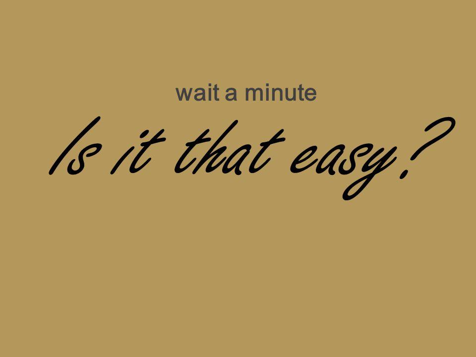 Is it that easy? wait a minute