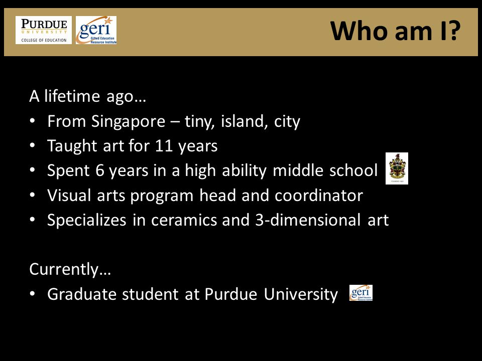 A lifetime ago… From Singapore – tiny, island, city Taught art for 11 years Spent 6 years in a high ability middle school Visual arts program head and coordinator Specializes in ceramics and 3-dimensional art Currently… Graduate student at Purdue University Who am I