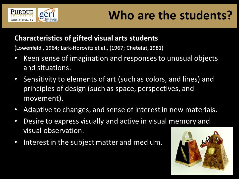 Characteristics of gifted visual arts students (Lowenfeld, 1964; Lark-Horovitz et al., (1967; Chetelat, 1981) Keen sense of imagination and responses to unusual objects and situations.