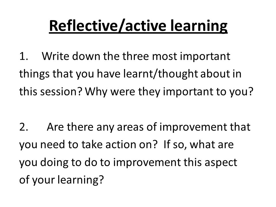 Reflective/active learning 1.Write down the three most important things that you have learnt/thought about in this session.