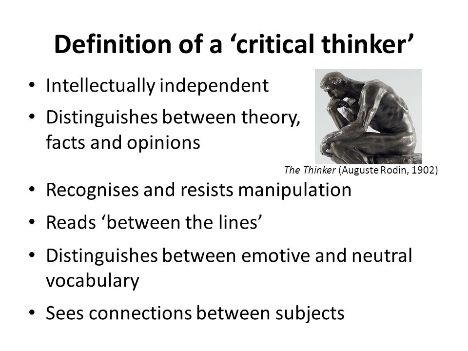 Definition of a 'critical thinker' Intellectually independent Distinguishes between theory, facts and opinions The Thinker (Auguste Rodin, 1902) Recognises and resists manipulation Reads 'between the lines' Distinguishes between emotive and neutral vocabulary Sees connections between subjects