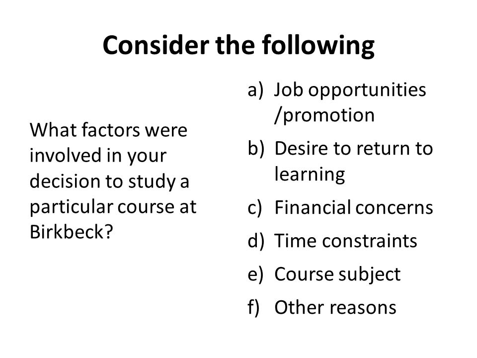 Consider the following What factors were involved in your decision to study a particular course at Birkbeck.
