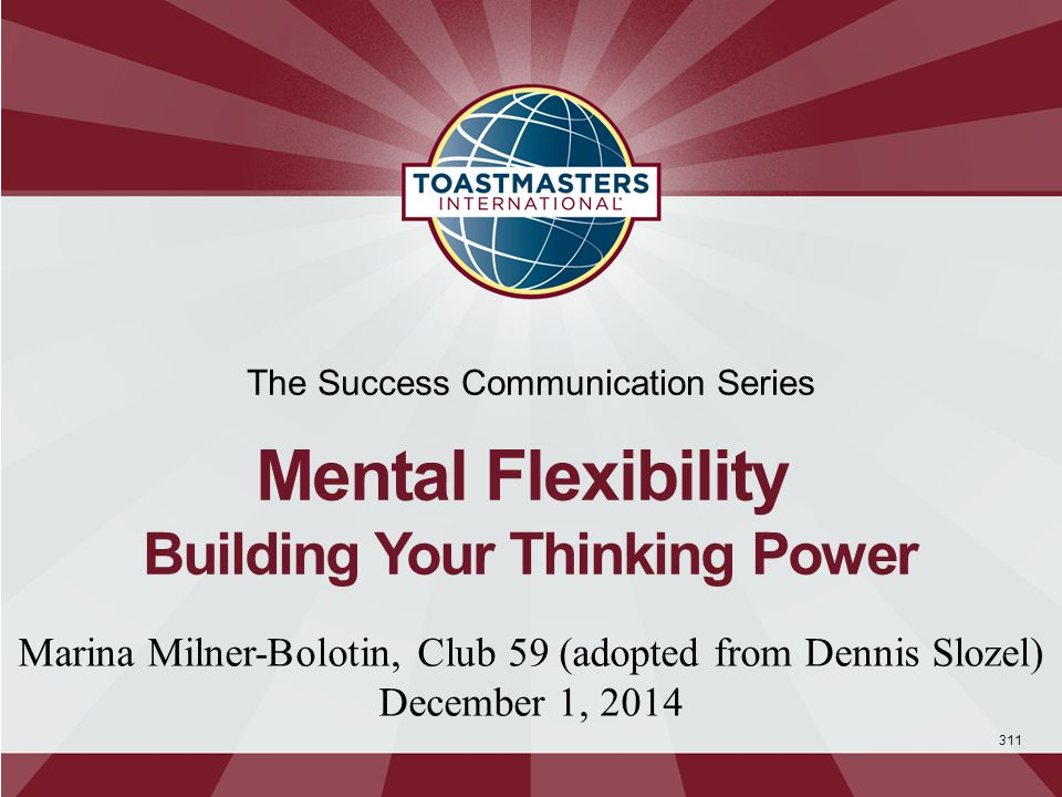 311 The Success Communication Series Mental Flexibility Building Your Thinking Power Marina Milner-Bolotin, Club 59 (adopted from Dennis Slozel) December 1, 2014
