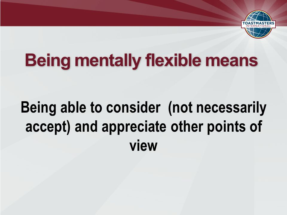 Being mentally flexible means Being able to consider (not necessarily accept) and appreciate other points of view