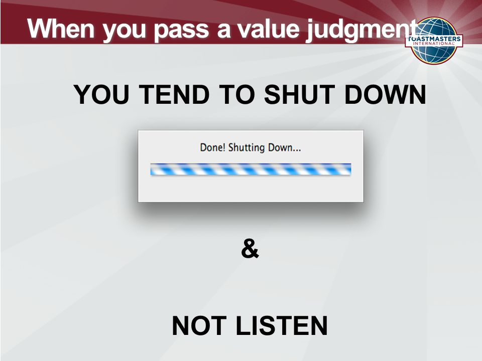 When you pass a value judgment YOU TEND TO SHUT DOWN & NOT LISTEN