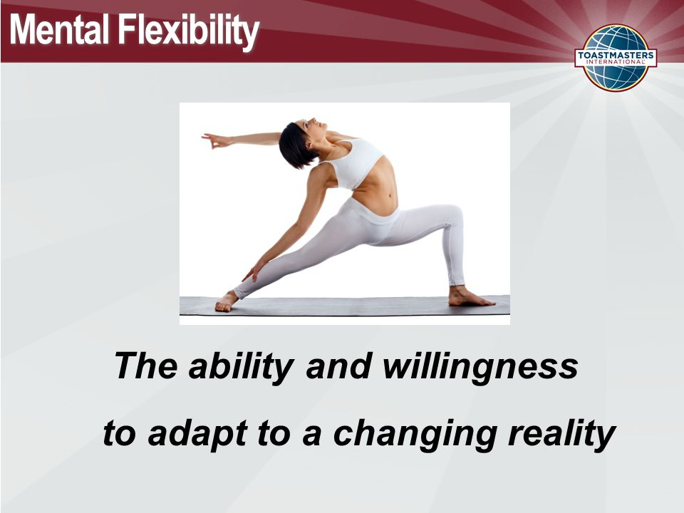 Mental Flexibility The ability and willingness to adapt to a changing reality