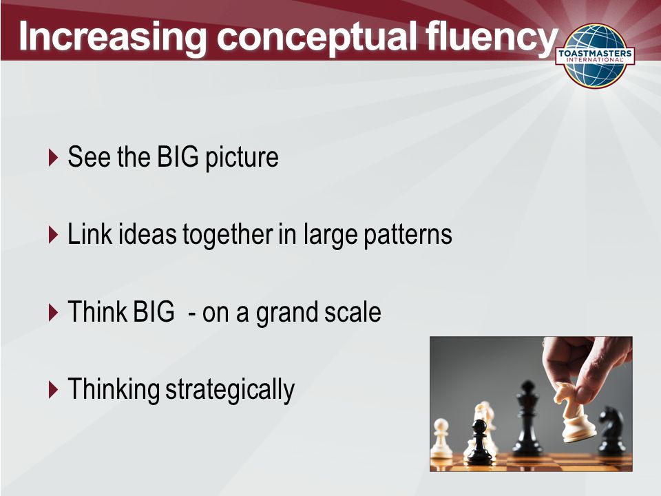 Increasing conceptual fluency  See the BIG picture  Link ideas together in large patterns  Think BIG - on a grand scale  Thinking strategically