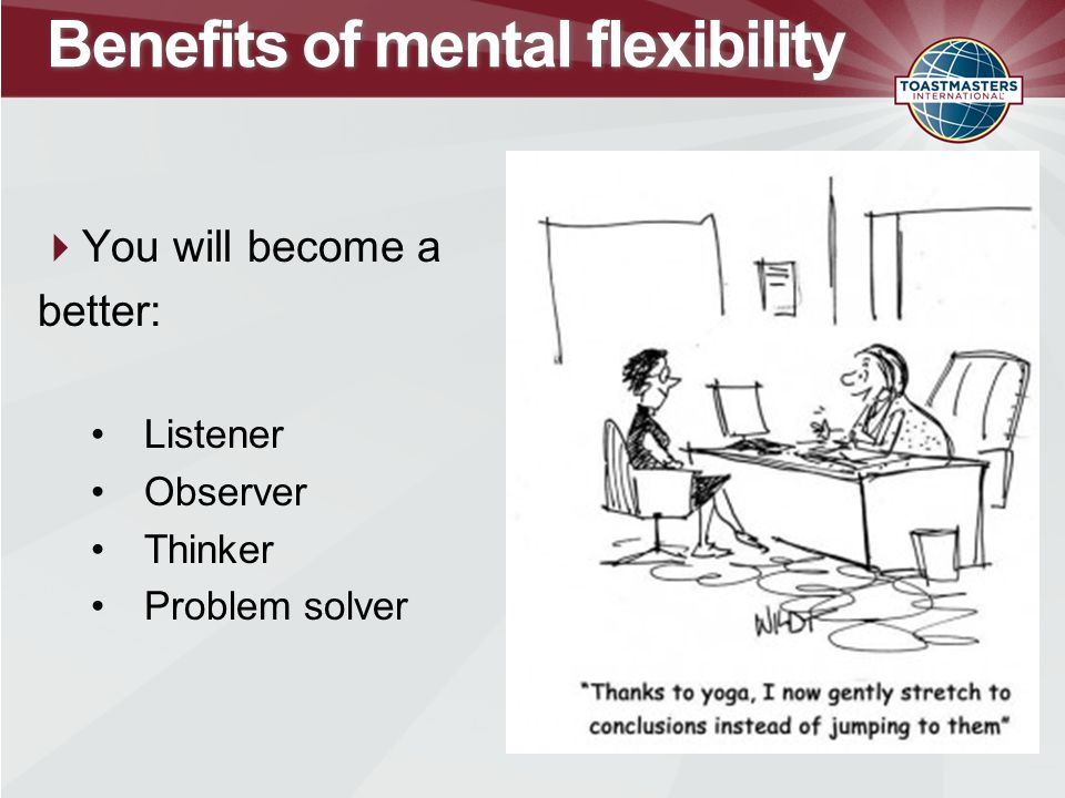 Benefits of mental flexibility  You will become a better: Listener Observer Thinker Problem solver