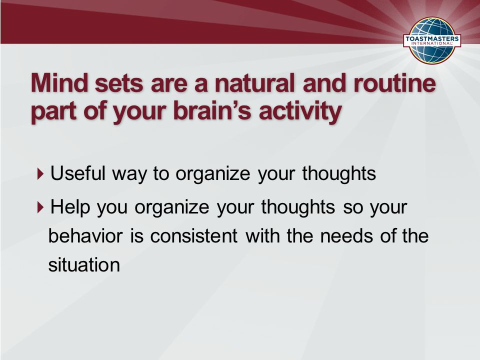 Mind sets are a natural and routine part of your brain's activity  Useful way to organize your thoughts  Help you organize your thoughts so your behavior is consistent with the needs of the situation