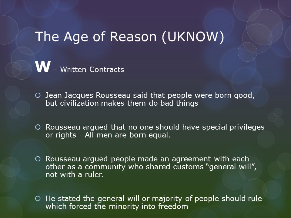 The Age of Reason (UKNOW) W – Written Contracts  Jean Jacques Rousseau said that people were born good, but civilization makes them do bad things  R