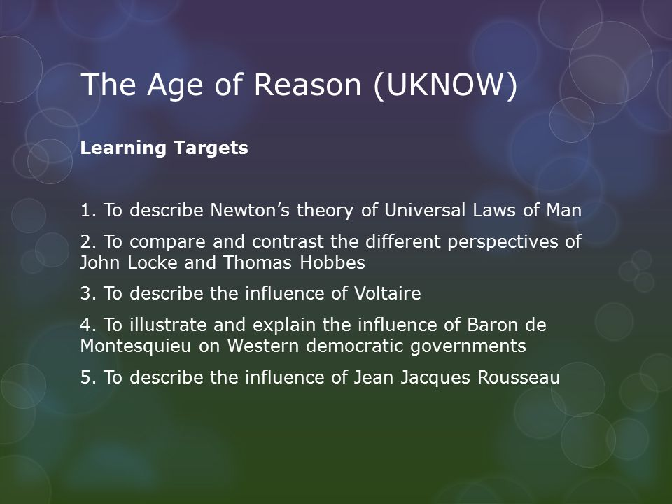 The Age of Reason (UKNOW) Learning Targets 1. To describe Newton's theory of Universal Laws of Man 2. To compare and contrast the different perspectiv
