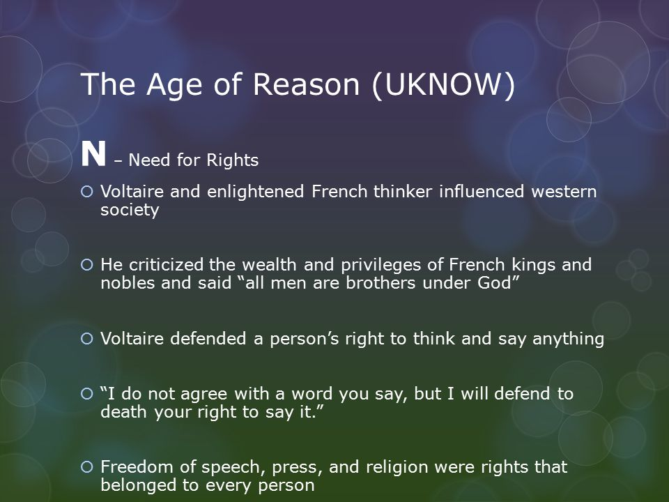 The Age of Reason (UKNOW) N – Need for Rights  Voltaire and enlightened French thinker influenced western society  He criticized the wealth and privileges of French kings and nobles and said all men are brothers under God  Voltaire defended a person's right to think and say anything  I do not agree with a word you say, but I will defend to death your right to say it.  Freedom of speech, press, and religion were rights that belonged to every person