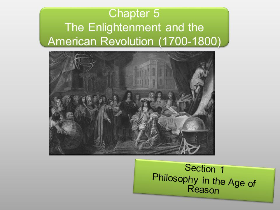 Chapter 5 The Enlightenment and the American Revolution (1700-1800) Section 1 Philosophy in the Age of Reason Section 1 Philosophy in the Age of Reaso
