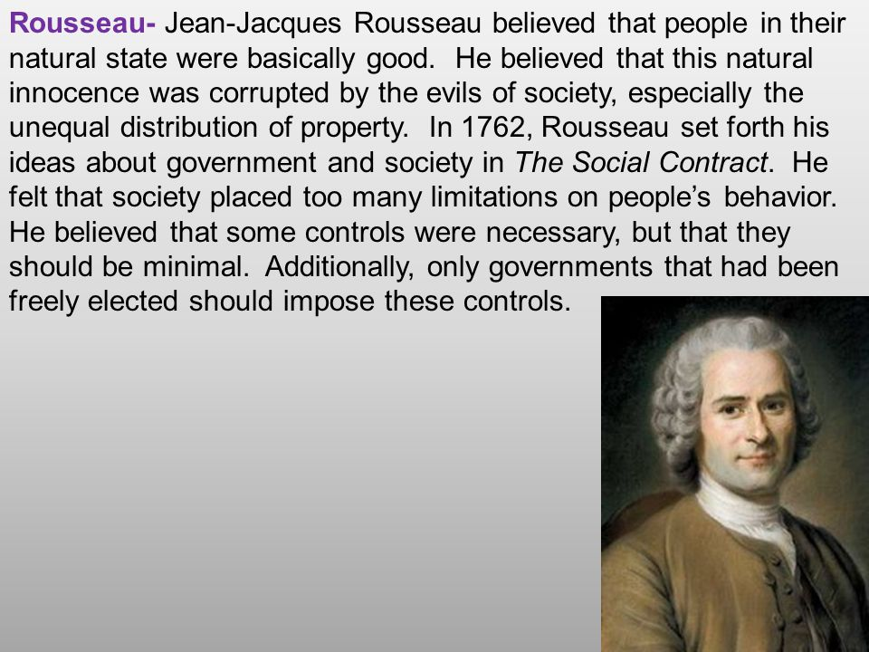 Rousseau- Jean-Jacques Rousseau believed that people in their natural state were basically good. He believed that this natural innocence was corrupted