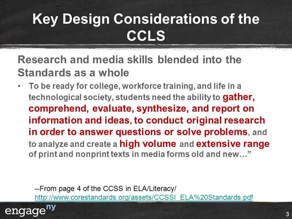 Key Design Considerations of the CCLS Research and media skills blended into the Standards as a whole To be ready for college, workforce training, and life in a technological society, students need the ability to gather, comprehend, evaluate, synthesize, and report on information and ideas, to conduct original research in order to answer questions or solve problems, and to analyze and create a high volume and extensive range of print and nonprint texts in media forms old and new… 3 --From page 4 of the CCSS in ELA/Literacy/ http://www.corestandards.org/assets/CCSSI_ELA%20Standards.pdf http://www.corestandards.org/assets/CCSSI_ELA%20Standards.pdf