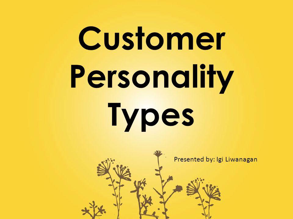 Customer Personality Types Presented by: Igi Liwanagan