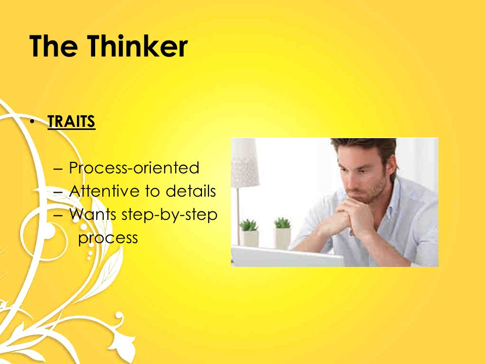 The Thinker TRAITS – Process-oriented – Attentive to details – Wants step-by-step process