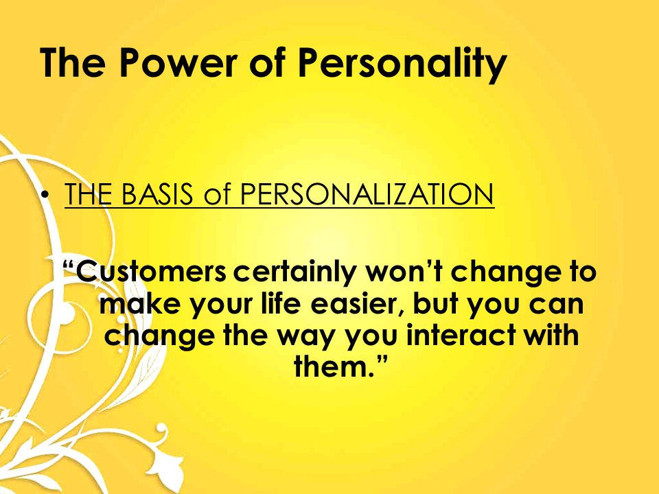 The Power of Personality THE BASIS of PERSONALIZATION Customers certainly won't change to make your life easier, but you can change the way you interact with them.
