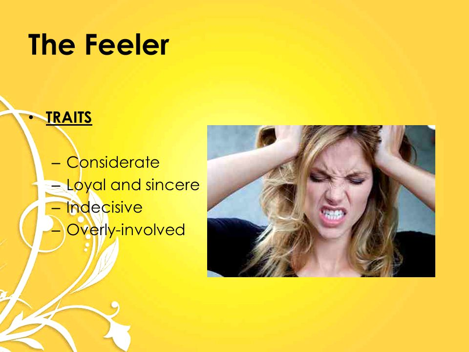 The Feeler TRAITS – Considerate – Loyal and sincere – Indecisive – Overly-involved