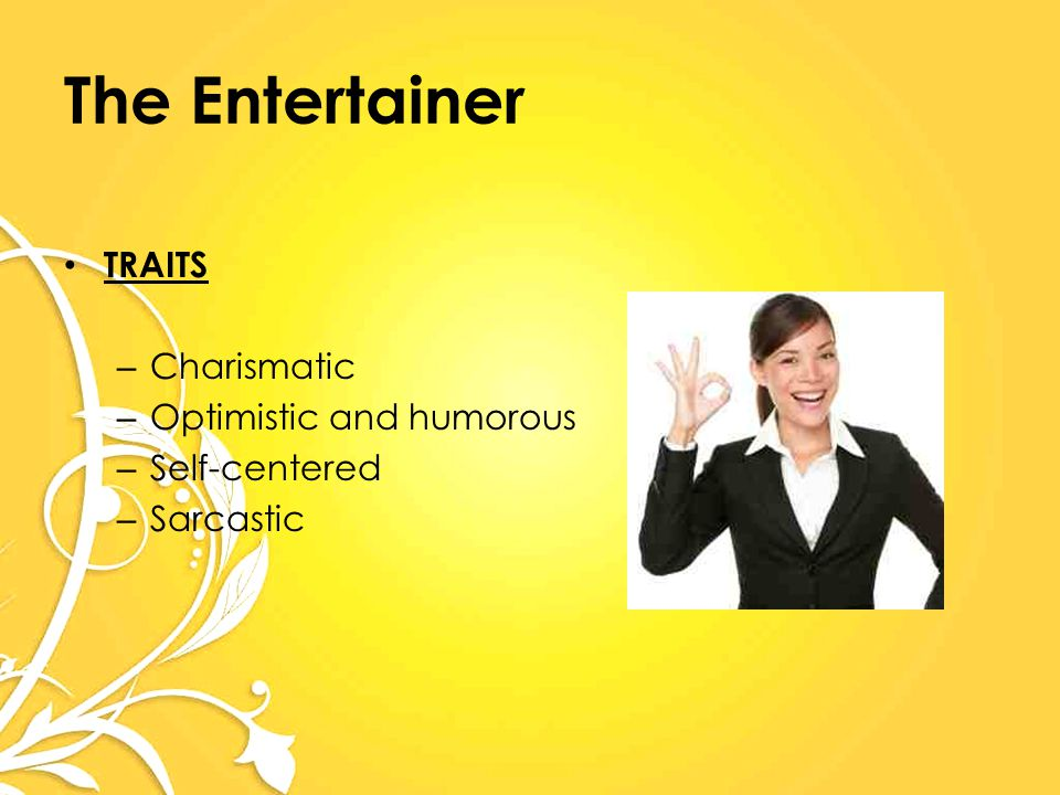 The Entertainer TRAITS – Charismatic – Optimistic and humorous – Self-centered – Sarcastic