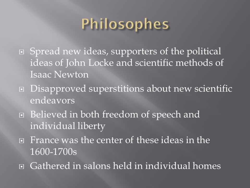  Spread new ideas, supporters of the political ideas of John Locke and scientific methods of Isaac Newton  Disapproved superstitions about new scientific endeavors  Believed in both freedom of speech and individual liberty  France was the center of these ideas in the 1600-1700s  Gathered in salons held in individual homes