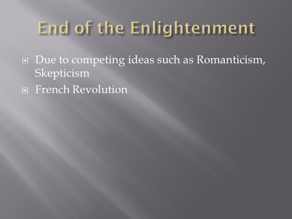  Due to competing ideas such as Romanticism, Skepticism  French Revolution