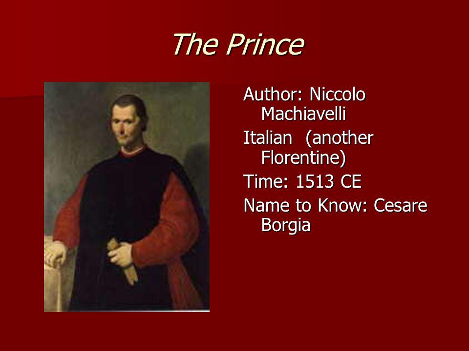 The Prince Author: Niccolo Machiavelli Italian (another Florentine) Time: 1513 CE Name to Know: Cesare Borgia