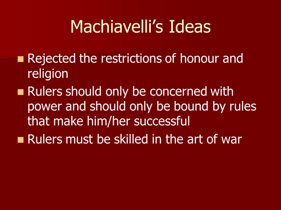 Machiavelli's Ideas Rejected the restrictions of honour and religion Rulers should only be concerned with power and should only be bound by rules that make him/her successful Rulers must be skilled in the art of war