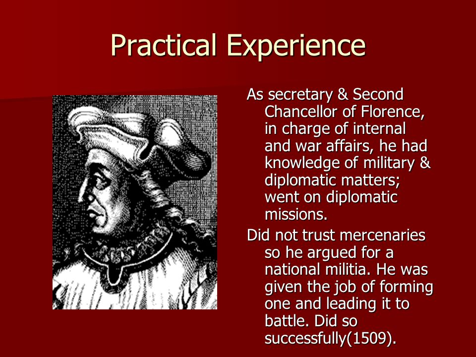 Practical Experience As secretary & Second Chancellor of Florence, in charge of internal and war affairs, he had knowledge of military & diplomatic matters; went on diplomatic missions.