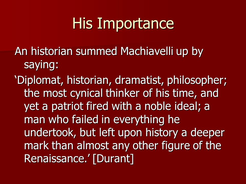 Machiavelli was an independent and fearless thinker about ethics and politics: - interested in states, not individuals [individuals are simply members of states] - wants to know why states rise & fall - wants to know how to delay state decay