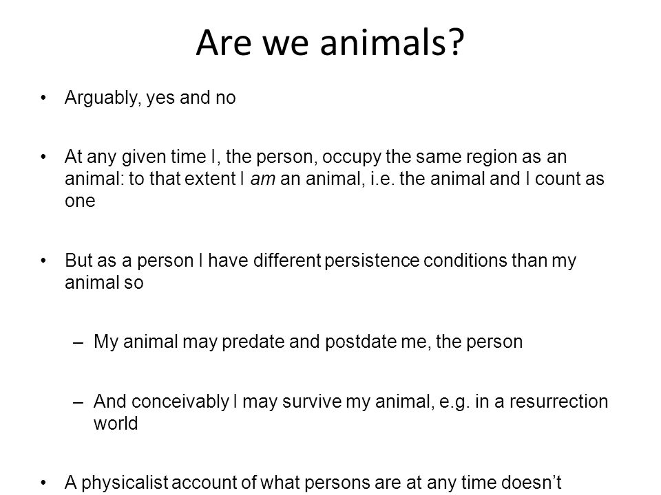Persons and Their Animals There are lots of different (but at some times co-located) things here which count as one Why should I refer to the human animal rather than the person.