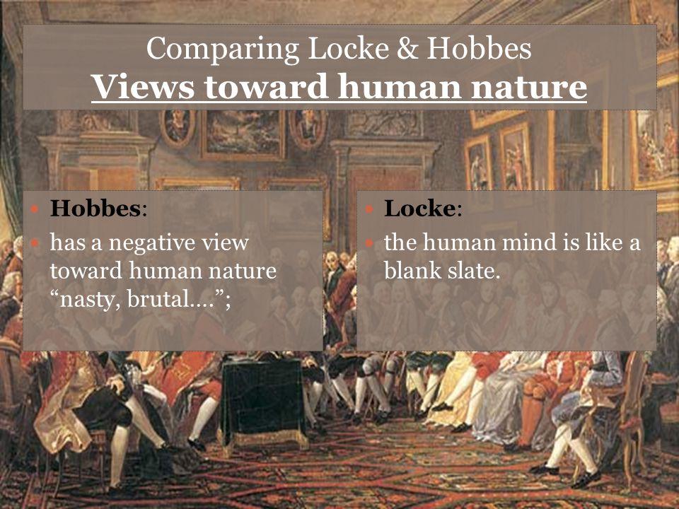 "Comparing Locke & Hobbes Views toward human nature Hobbes: has a negative view toward human nature ""nasty, brutal….""; Locke: the human mind is like a"