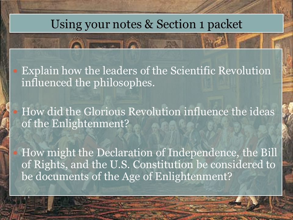Using your notes & Section 1 packet Explain how the leaders of the Scientific Revolution influenced the philosophes. How did the Glorious Revolution i