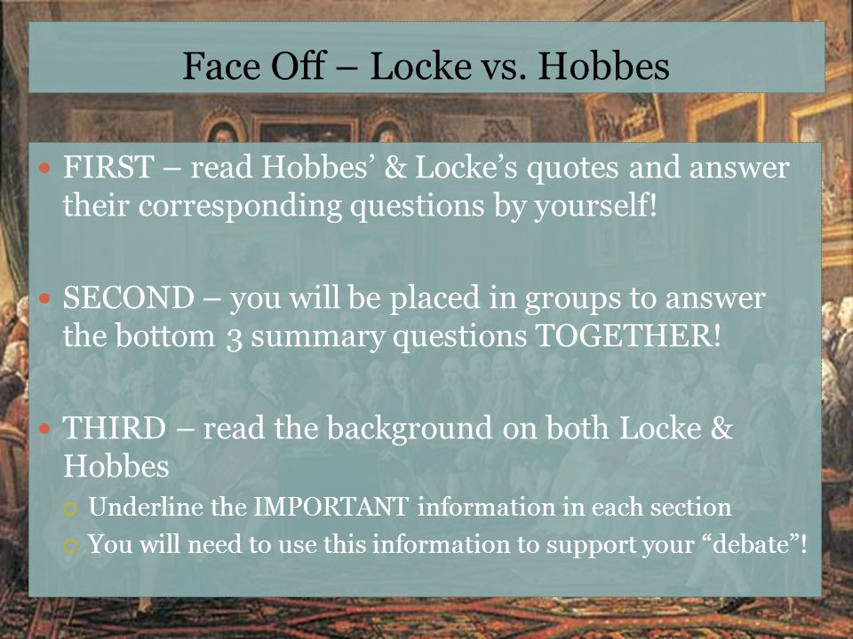 Face Off – Locke vs. Hobbes FIRST – read Hobbes' & Locke's quotes and answer their corresponding questions by yourself! SECOND – you will be placed in