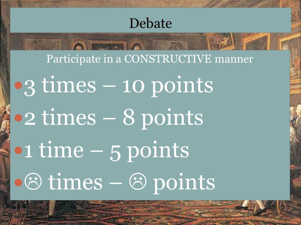 Debate Participate in a CONSTRUCTIVE manner 3 times – 10 points 2 times – 8 points 1 time – 5 points  times –  points