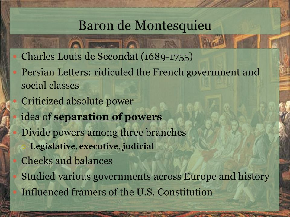 Baron de Montesquieu Charles Louis de Secondat (1689-1755) Persian Letters: ridiculed the French government and social classes Criticized absolute pow