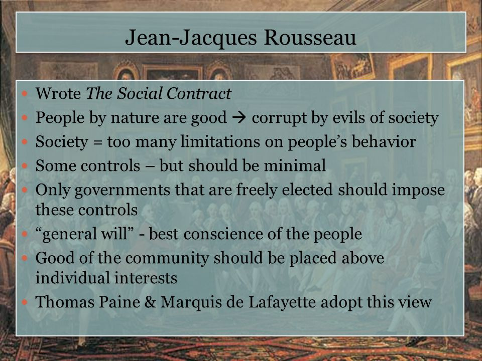 Jean-Jacques Rousseau Wrote The Social Contract People by nature are good  corrupt by evils of society Society = too many limitations on people's beh
