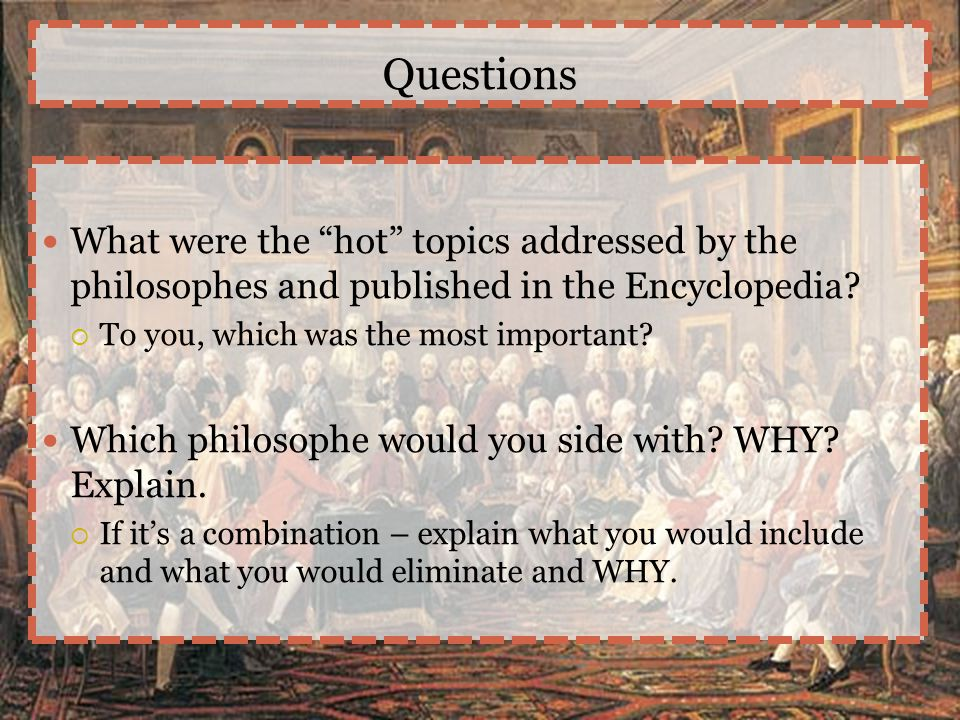 """Questions What were the """"hot"""" topics addressed by the philosophes and published in the Encyclopedia?  To you, which was the most important? Which phi"""