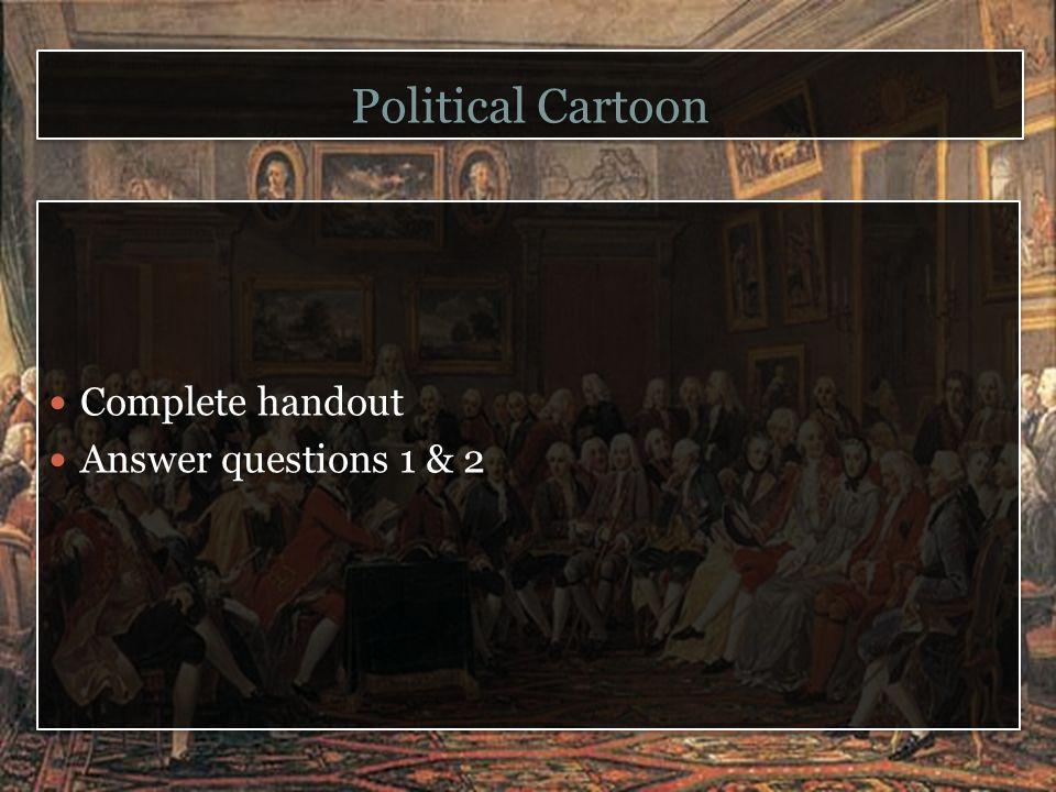 Political Cartoon Complete handout Answer questions 1 & 2 Complete handout Answer questions 1 & 2