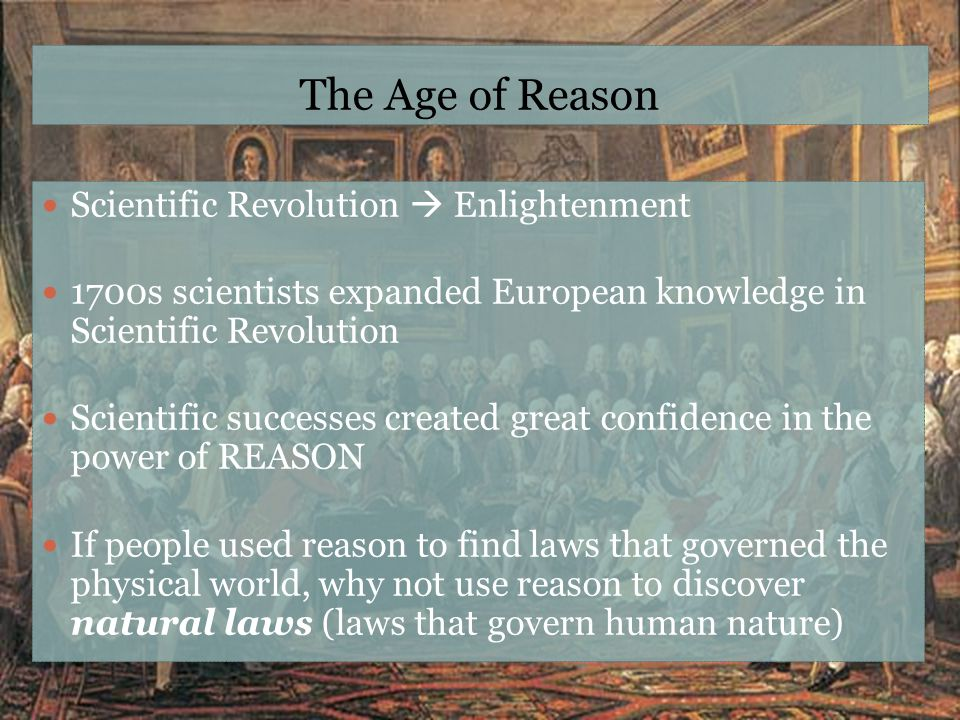 The Age of Reason Scientific Revolution  Enlightenment 1700s scientists expanded European knowledge in Scientific Revolution Scientific successes cre