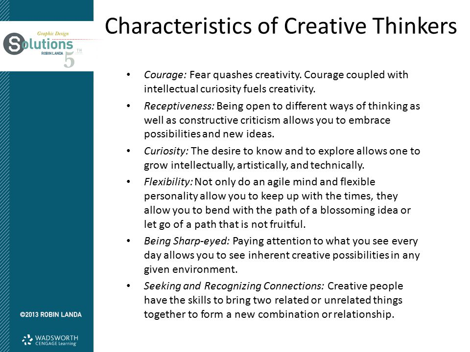 Characteristics of Creative Thinkers Courage: Fear quashes creativity. Courage coupled with intellectual curiosity fuels creativity. Receptiveness: Be