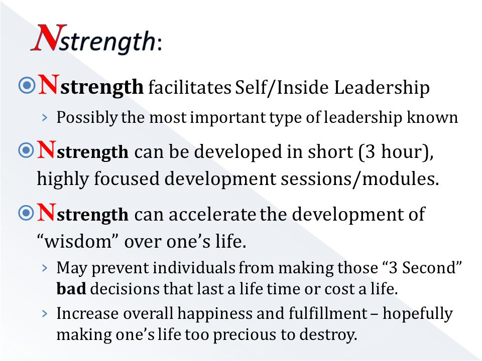  N strength facilitates Self/Inside Leadership › Possibly the most important type of leadership known  N strength can be developed in short (3 hour), highly focused development sessions/modules.