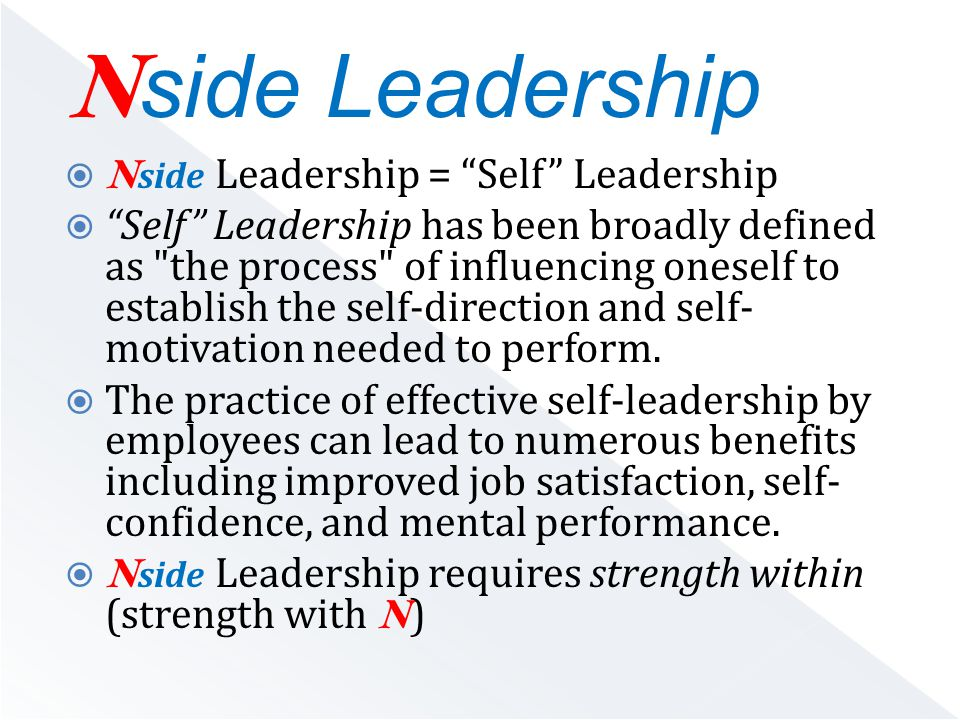  N side Leadership = Self Leadership  Self Leadership has been broadly defined as the process of influencing oneself to establish the self-direction and self- motivation needed to perform.