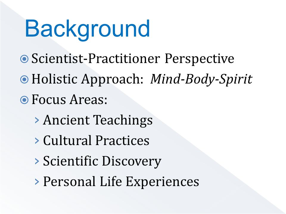  Scientist-Practitioner Perspective  Holistic Approach: Mind-Body-Spirit  Focus Areas: › Ancient Teachings › Cultural Practices › Scientific Discovery › Personal Life Experiences Background