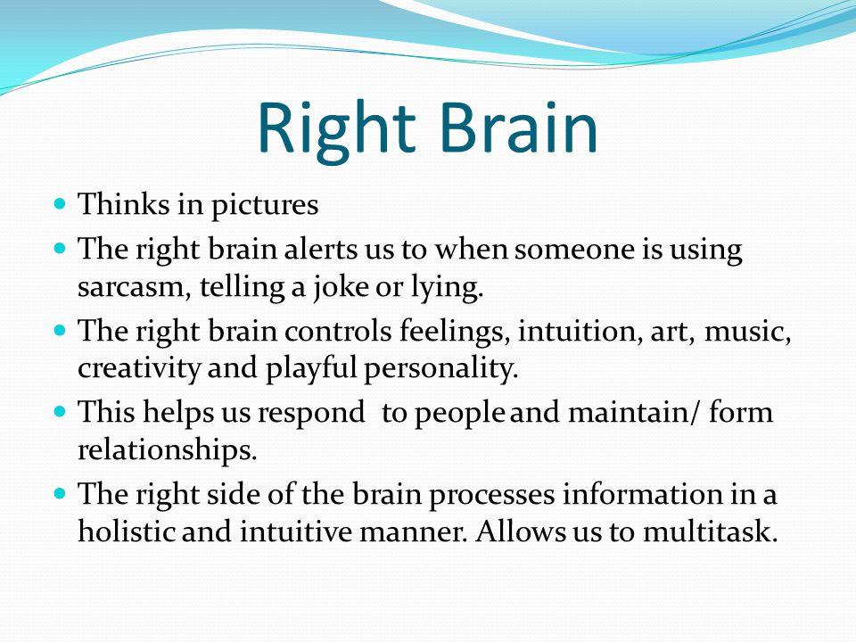 Right Brain Thinks in pictures The right brain alerts us to when someone is using sarcasm, telling a joke or lying. The right brain controls feelings,