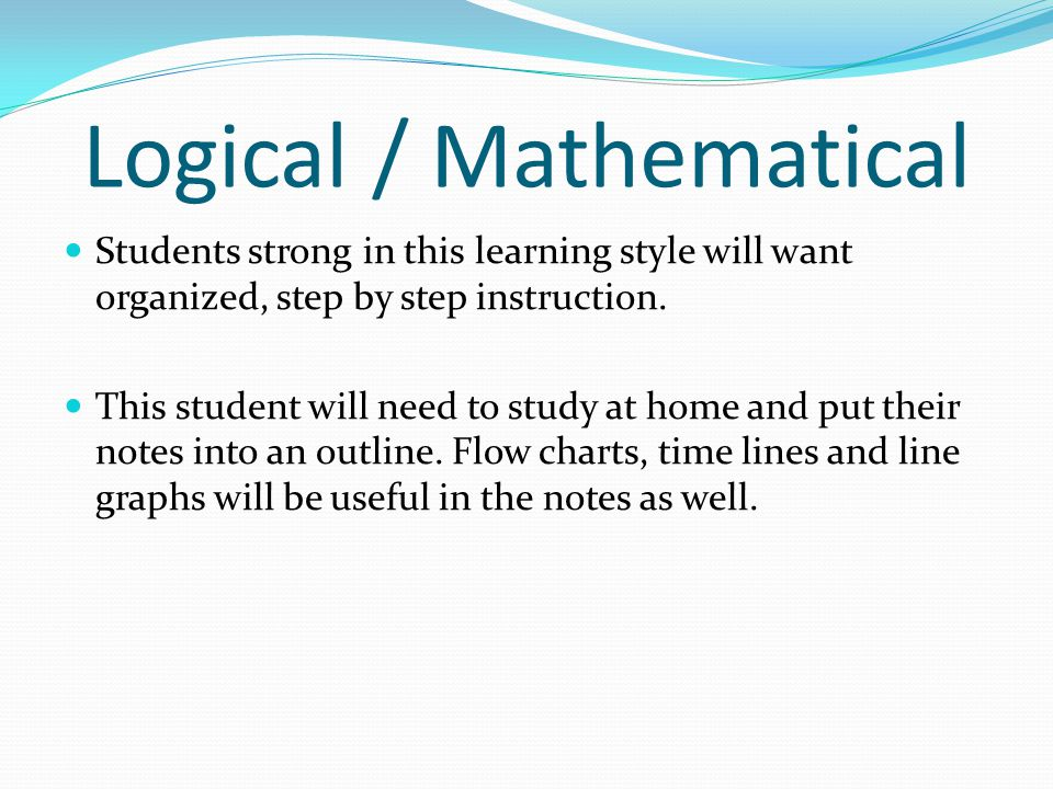 Logical / Mathematical Students strong in this learning style will want organized, step by step instruction. This student will need to study at home a